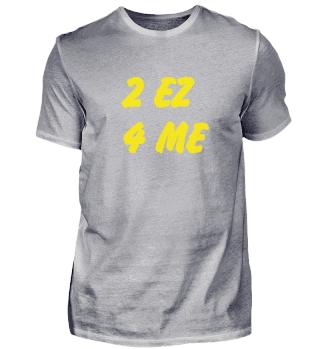 T4A 2 EZ 4 ME T4A Shirt