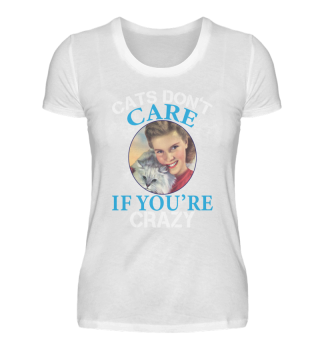 CATS DON´T CARE IF YOU´RE CRAZY