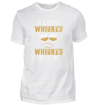 I Love Whiskey and Whiskey Loves Me I